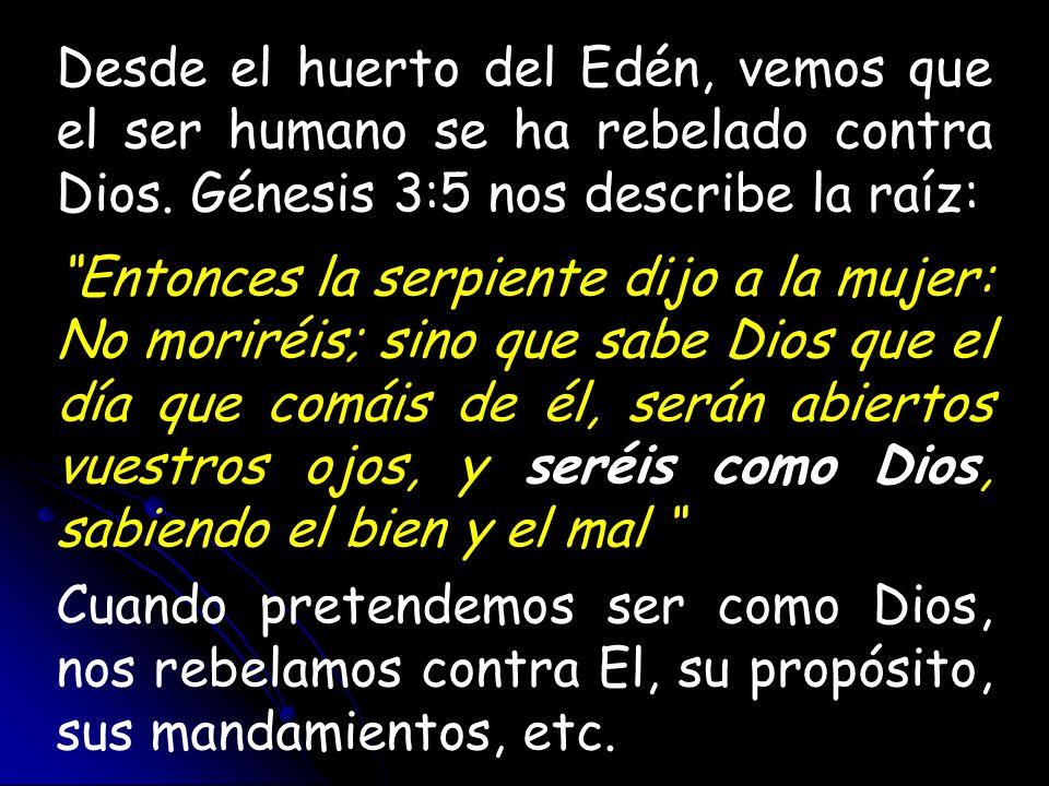 Desde el huerto del Edén, vemos que el ser humano se ha rebelado contra Dios. Génesis 3:5 nos describe la raíz: Entonces la serpiente dijo a la mujer: