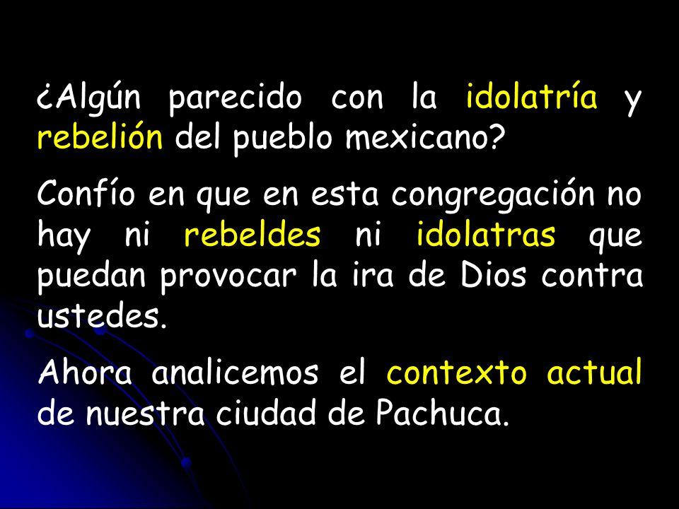 ¿Algún parecido con la idolatría y rebelión del pueblo mexicano? Confío en que en esta congregación no hay ni rebeldes ni idolatras que puedan provoca