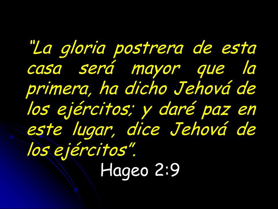 La gloria postrera de esta casa será mayor que la primera, ha dicho Jehová de los ejércitos; y daré paz en este lugar, dice Jehová de los ejércitos. H