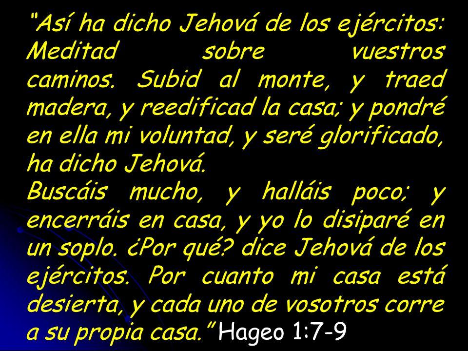 Así ha dicho Jehová de los ejércitos: Meditad sobre vuestros caminos. Subid al monte, y traed madera, y reedificad la casa; y pondré en ella mi volunt