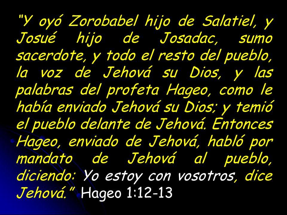Y oyó Zorobabel hijo de Salatiel, y Josué hijo de Josadac, sumo sacerdote, y todo el resto del pueblo, la voz de Jehová su Dios, y las palabras del pr