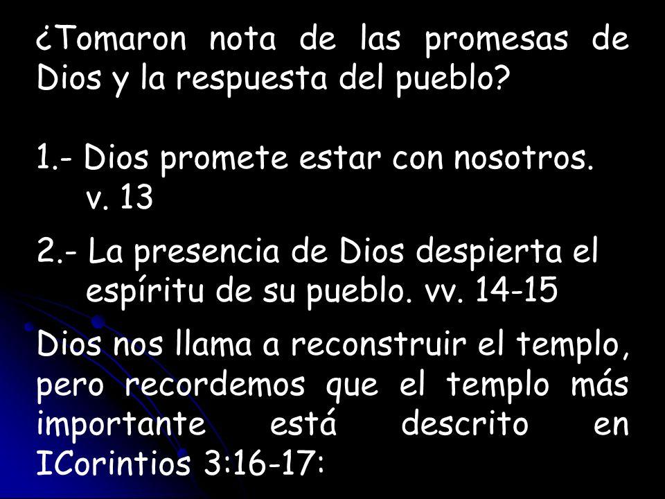 ¿Tomaron nota de las promesas de Dios y la respuesta del pueblo? 1.- Dios promete estar con nosotros. v. 13 2.- La presencia de Dios despierta el espí