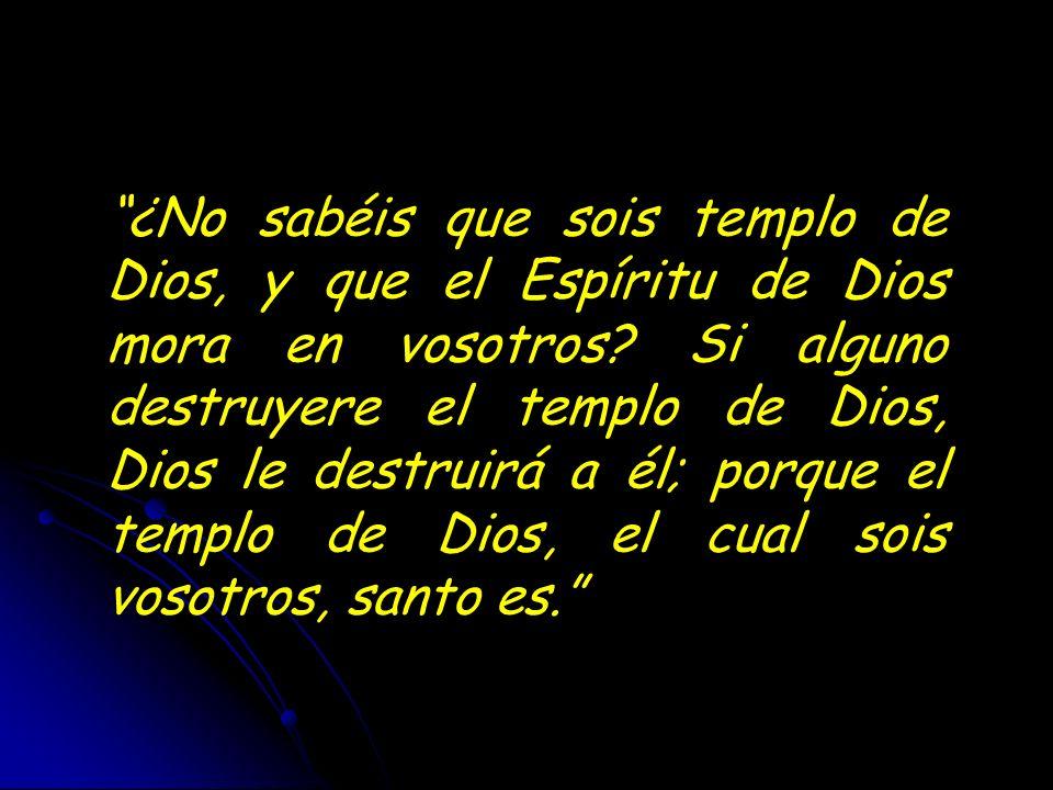 ¿No sabéis que sois templo de Dios, y que el Espíritu de Dios mora en vosotros? Si alguno destruyere el templo de Dios, Dios le destruirá a él; porque