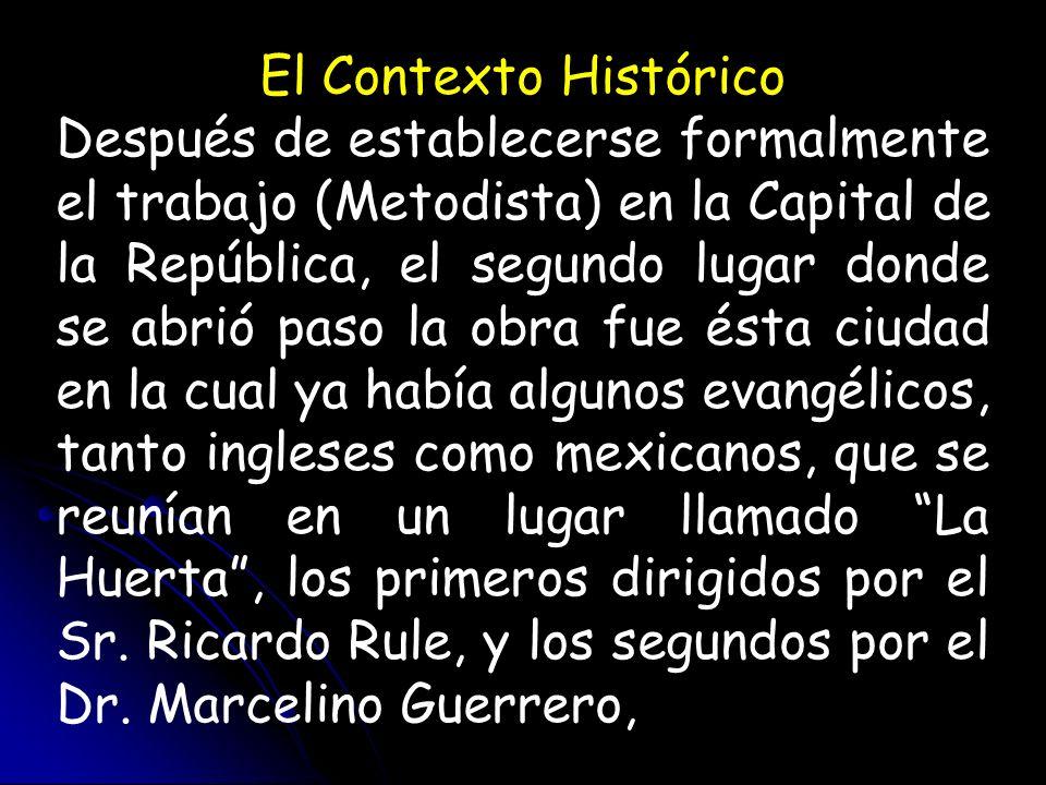 El Contexto Histórico Después de establecerse formalmente el trabajo (Metodista) en la Capital de la República, el segundo lugar donde se abrió paso l