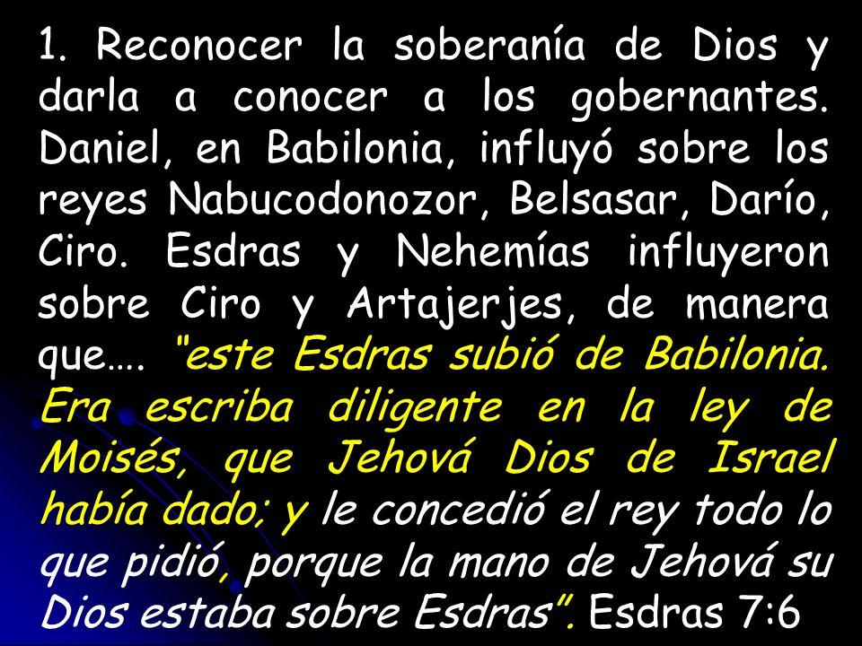 1. Reconocer la soberanía de Dios y darla a conocer a los gobernantes. Daniel, en Babilonia, influyó sobre los reyes Nabucodonozor, Belsasar, Darío, C