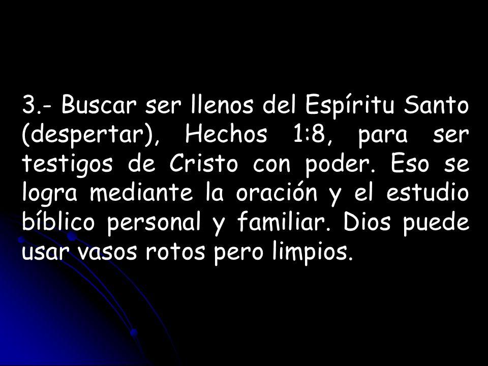3.- Buscar ser llenos del Espíritu Santo (despertar), Hechos 1:8, para ser testigos de Cristo con poder. Eso se logra mediante la oración y el estudio