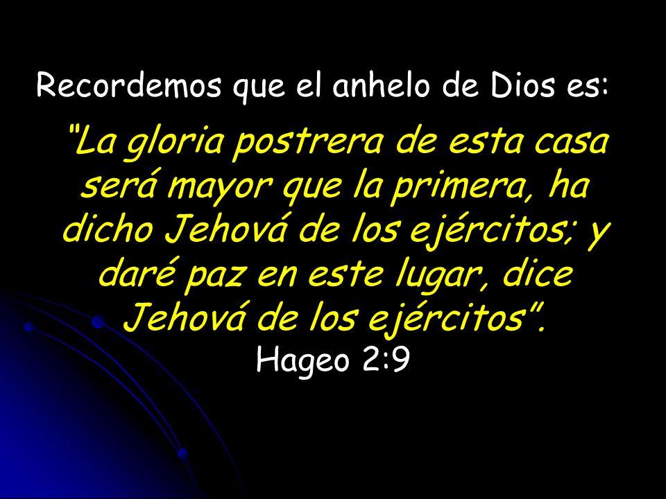 Recordemos que el anhelo de Dios es: La gloria postrera de esta casa será mayor que la primera, ha dicho Jehová de los ejércitos; y daré paz en este l