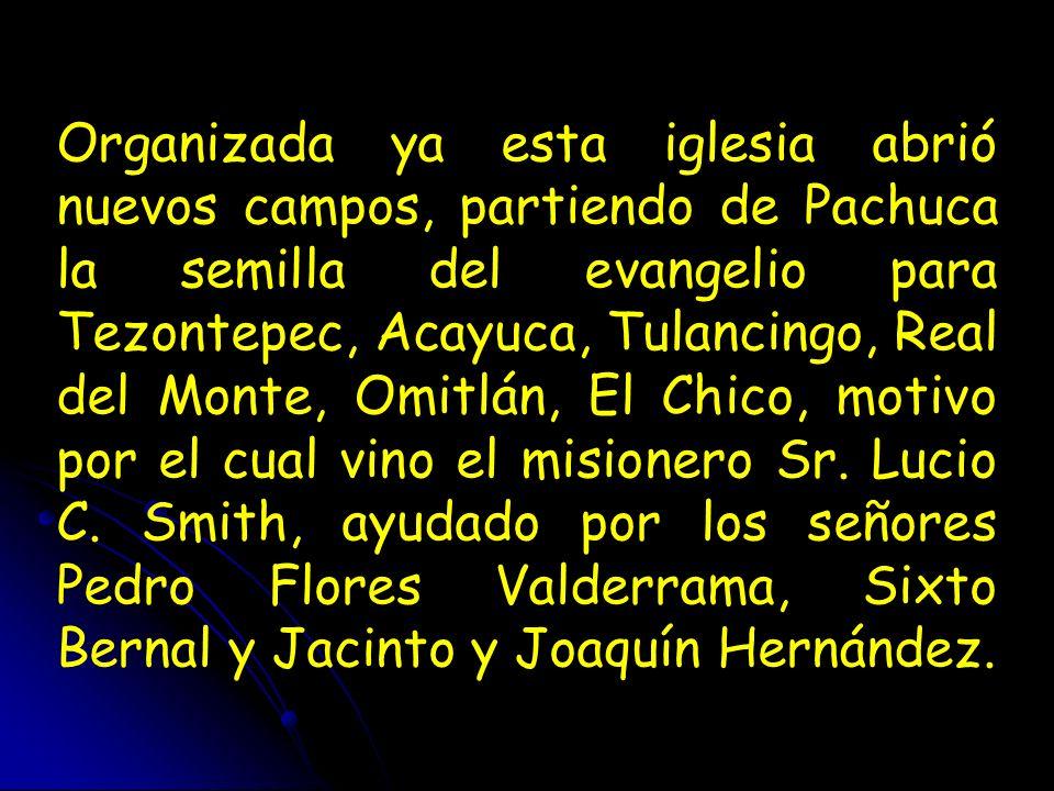 Organizada ya esta iglesia abrió nuevos campos, partiendo de Pachuca la semilla del evangelio para Tezontepec, Acayuca, Tulancingo, Real del Monte, Om