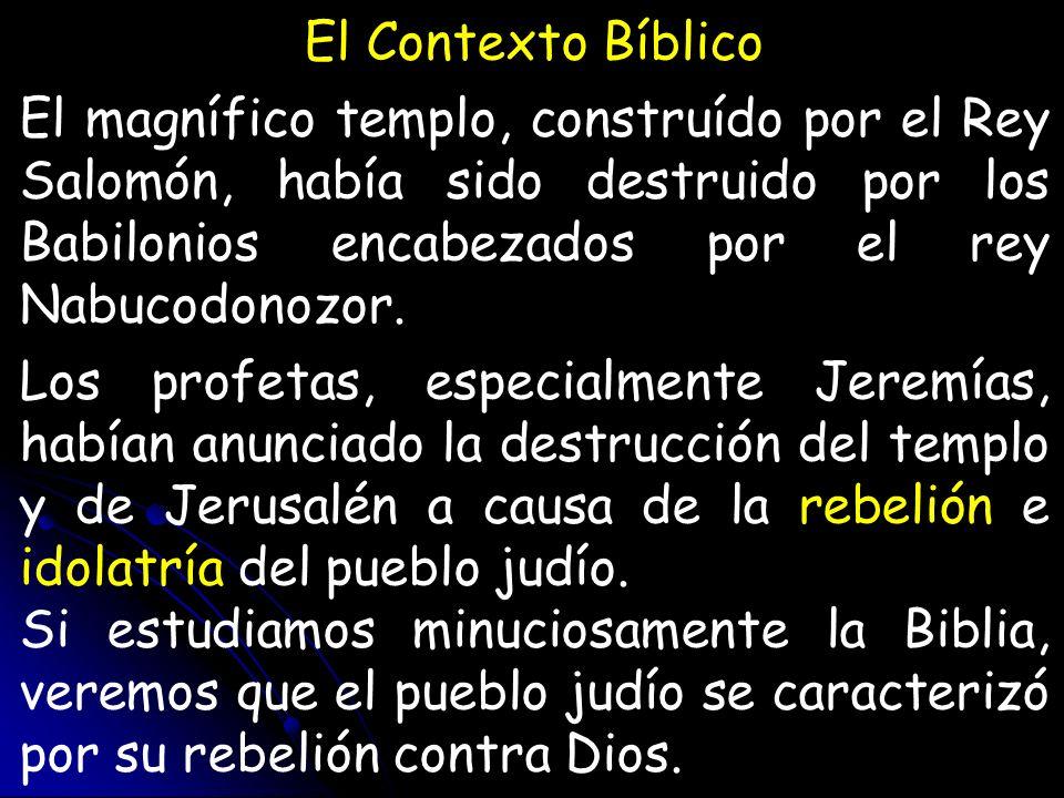 El Contexto Bíblico El magnífico templo, construído por el Rey Salomón, había sido destruido por los Babilonios encabezados por el rey Nabucodonozor.