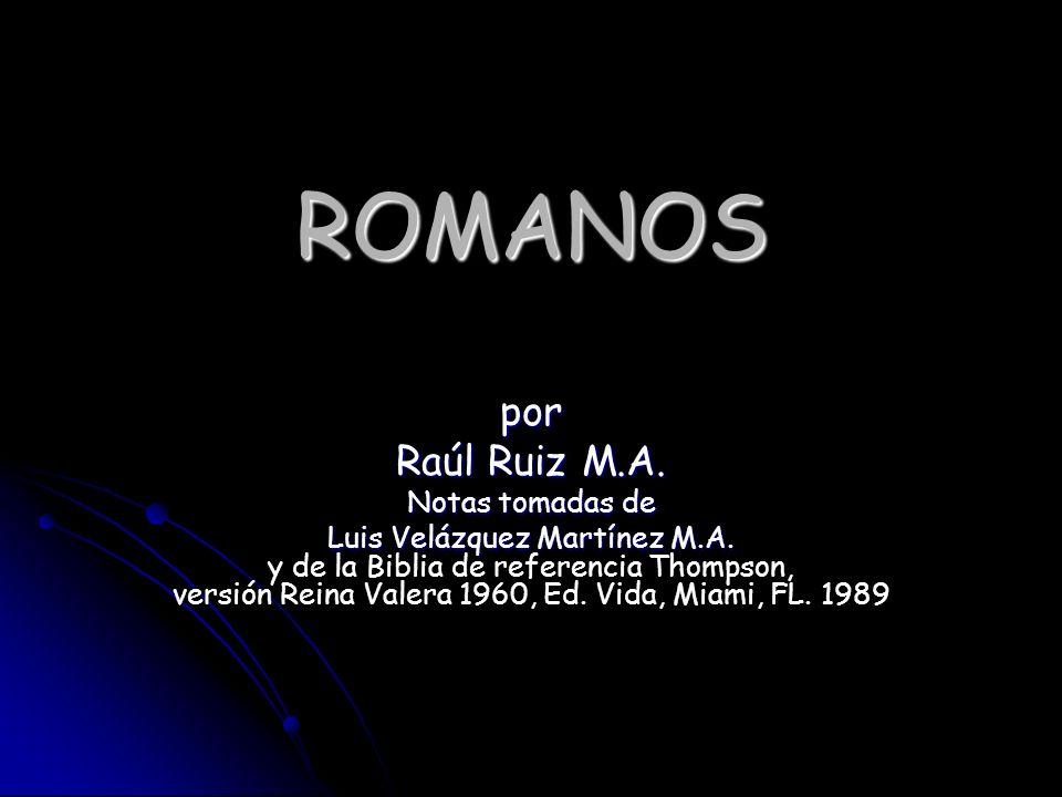 ROMANOS por Raúl Ruiz M.A. Notas tomadas de Luis Velázquez Martínez M.A. y de la Biblia de referencia Thompson, versión Reina Valera 1960, Ed. Vida, M