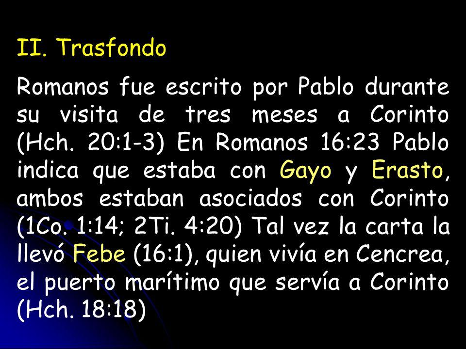II. Trasfondo Romanos fue escrito por Pablo durante su visita de tres meses a Corinto (Hch. 20:1-3) En Romanos 16:23 Pablo indica que estaba con Gayo