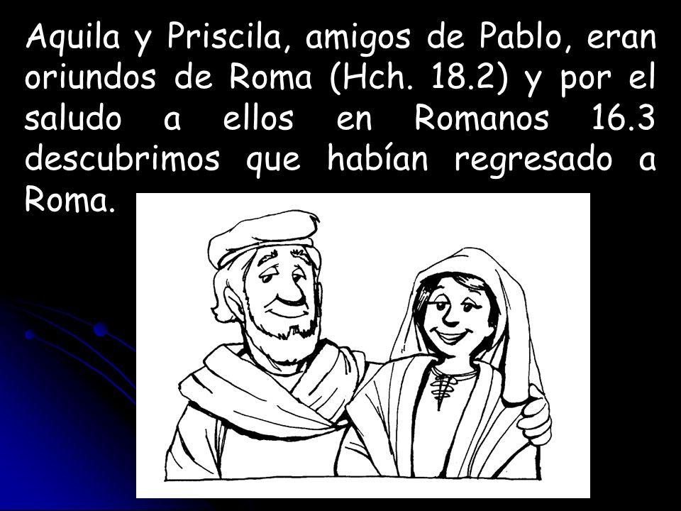 Aquila y Priscila, amigos de Pablo, eran oriundos de Roma (Hch. 18.2) y por el saludo a ellos en Romanos 16.3 descubrimos que habían regresado a Roma.