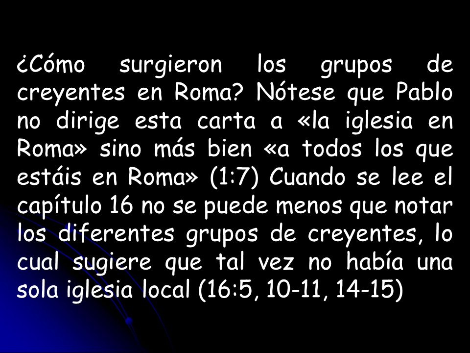 ¿Cómo surgieron los grupos de creyentes en Roma? Nótese que Pablo no dirige esta carta a «la iglesia en Roma» sino más bien «a todos los que estáis en