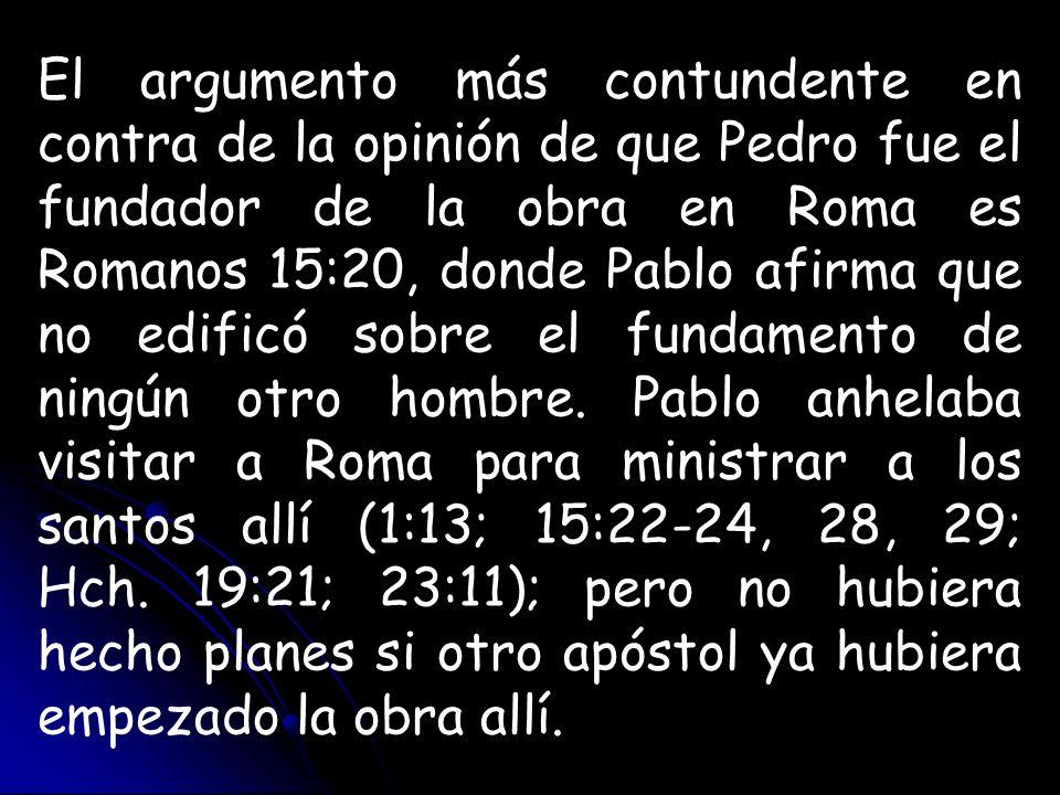 El argumento más contundente en contra de la opinión de que Pedro fue el fundador de la obra en Roma es Romanos 15:20, donde Pablo afirma que no edifi