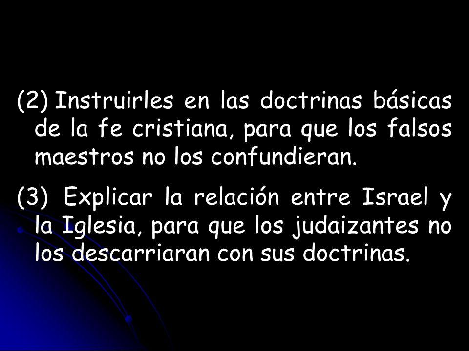 (2) Instruirles en las doctrinas básicas de la fe cristiana, para que los falsos maestros no los confundieran. (3)Explicar la relación entre Israel y