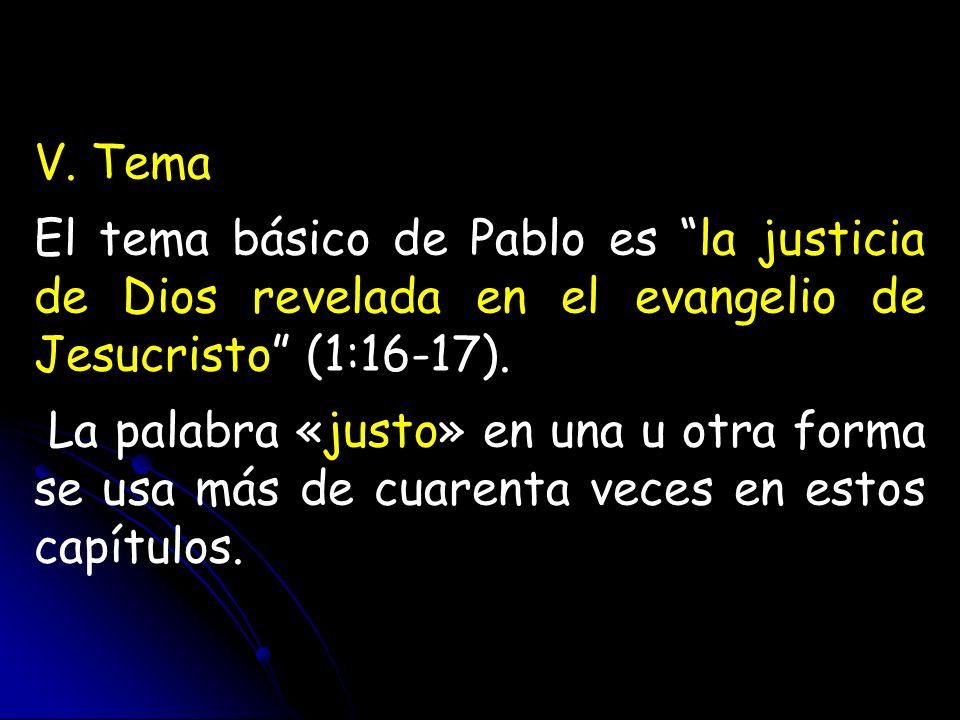 V. Tema El tema básico de Pablo es la justicia de Dios revelada en el evangelio de Jesucristo (1:16-17). La palabra «justo» en una u otra forma se usa