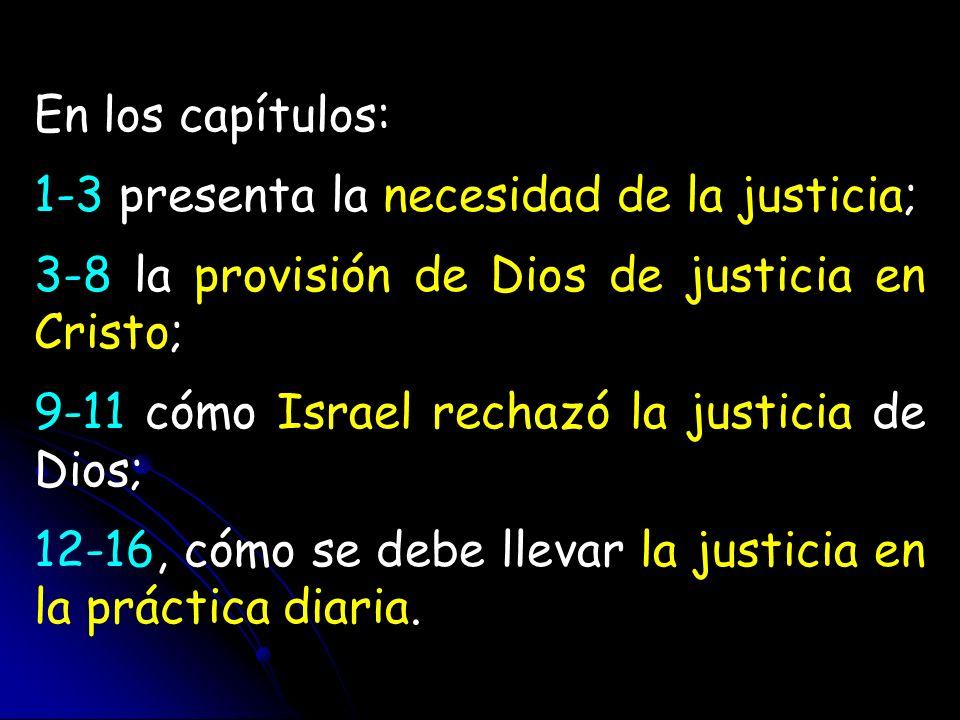 En los capítulos: 1-3 presenta la necesidad de la justicia; 3-8 la provisión de Dios de justicia en Cristo; 9-11 cómo Israel rechazó la justicia de Di