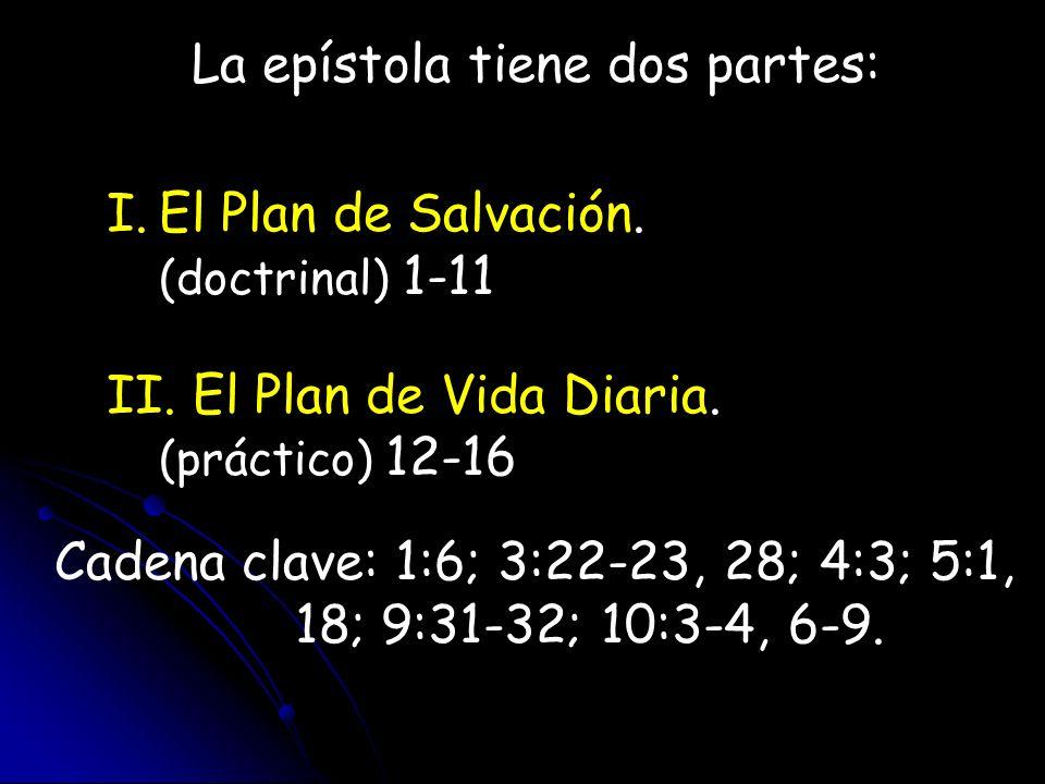 La epístola tiene dos partes: I.El Plan de Salvación. (doctrinal) 1-11 II. El Plan de Vida Diaria. (práctico) 12-16 Cadena clave: 1:6; 3:22-23, 28; 4: