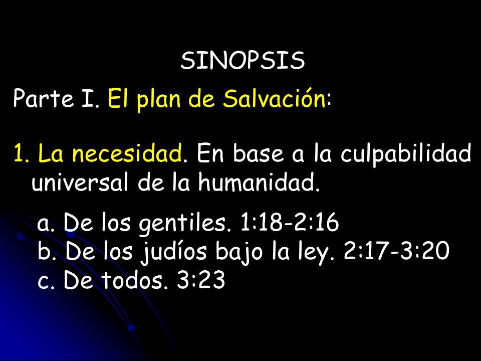SINOPSIS Parte I. El plan de Salvación: 1. La necesidad. En base a la culpabilidad universal de la humanidad. a. De los gentiles. 1:18-2:16 b. De los