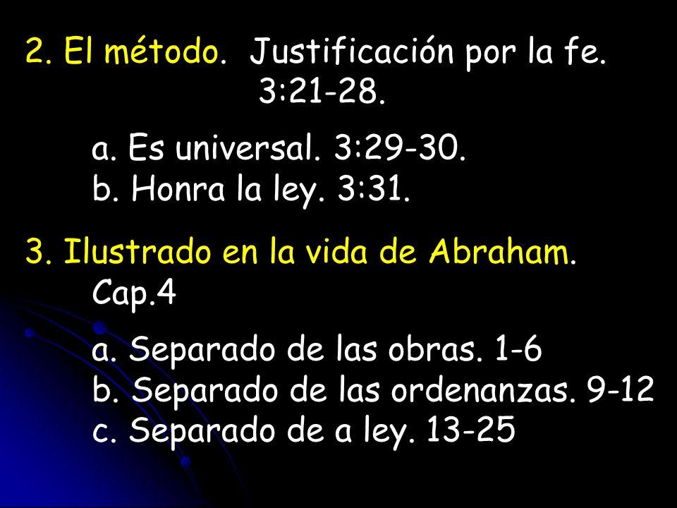 2. El método. Justificación por la fe. 3:21-28. a. Es universal. 3:29-30. b. Honra la ley. 3:31. 3. Ilustrado en la vida de Abraham. Cap.4 a. Separado
