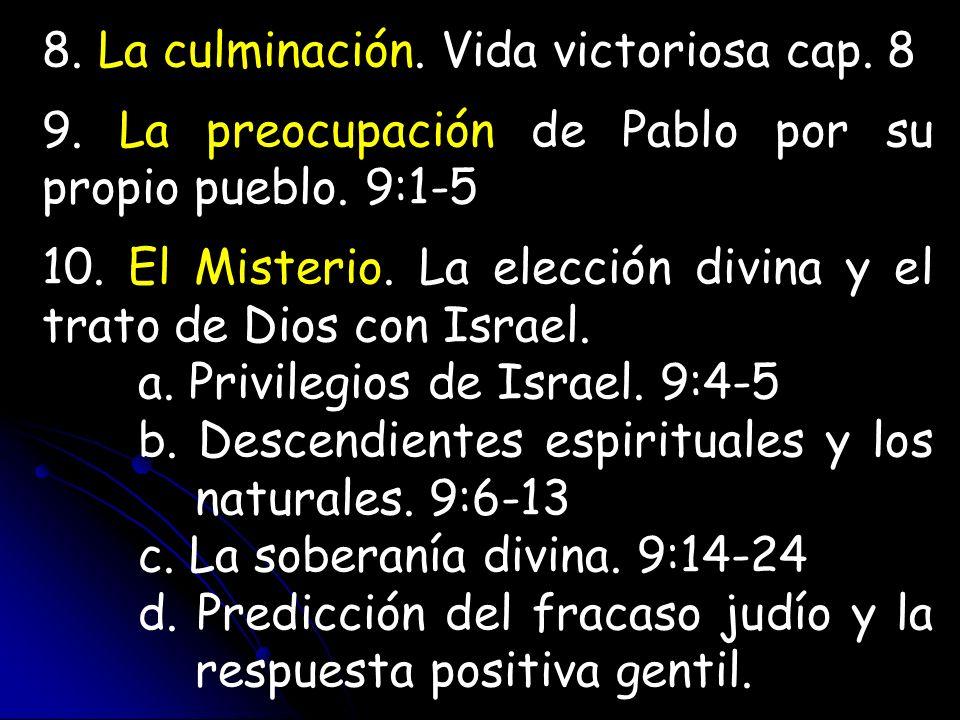 8. La culminación. Vida victoriosa cap. 8 9. La preocupación de Pablo por su propio pueblo. 9:1-5 10. El Misterio. La elección divina y el trato de Di