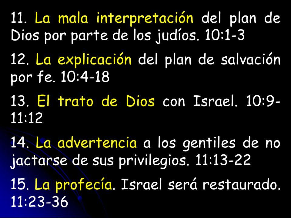 11. La mala interpretación del plan de Dios por parte de los judíos. 10:1-3 12. La explicación del plan de salvación por fe. 10:4-18 13. El trato de D