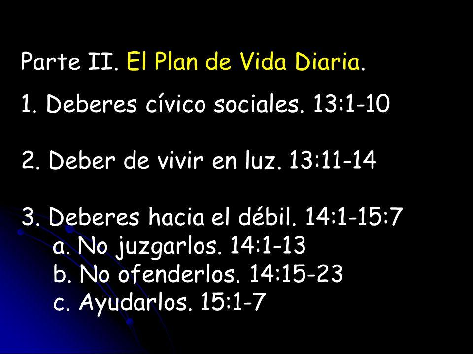Parte II. El Plan de Vida Diaria. 1. Deberes cívico sociales. 13:1-10 2. Deber de vivir en luz. 13:11-14 3. Deberes hacia el débil. 14:1-15:7 a. No ju
