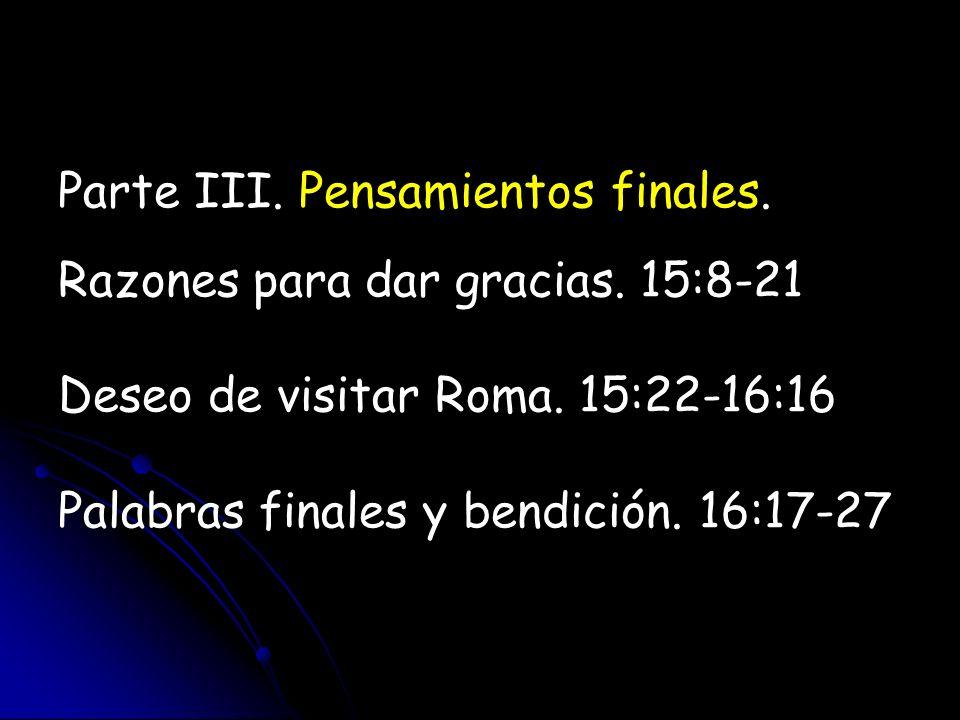 Parte III. Pensamientos finales. Razones para dar gracias. 15:8-21 Deseo de visitar Roma. 15:22-16:16 Palabras finales y bendición. 16:17-27