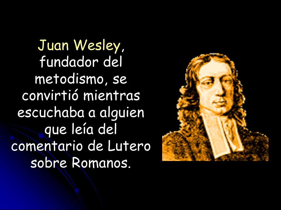 Juan Wesley, fundador del metodismo, se convirtió mientras escuchaba a alguien que leía del comentario de Lutero sobre Romanos.