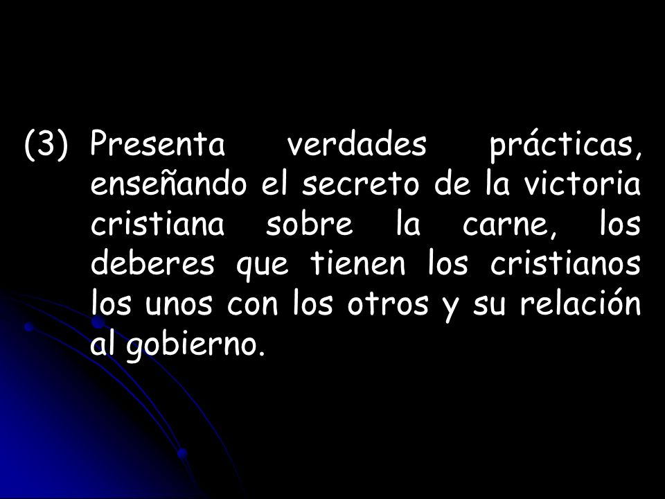 (3)Presenta verdades prácticas, enseñando el secreto de la victoria cristiana sobre la carne, los deberes que tienen los cristianos los unos con los o