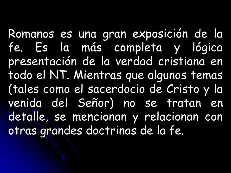 Romanos es una gran exposición de la fe. Es la más completa y lógica presentación de la verdad cristiana en todo el NT. Mientras que algunos temas (ta