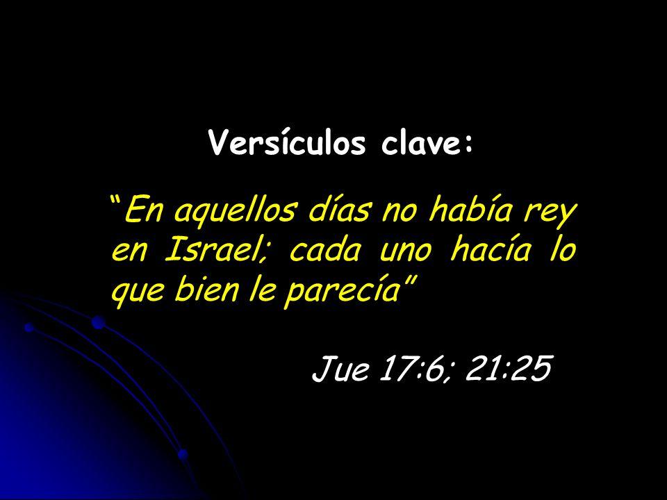 Versículos clave: En aquellos días no había rey en Israel; cada uno hacía lo que bien le parecía Jue 17:6; 21:25