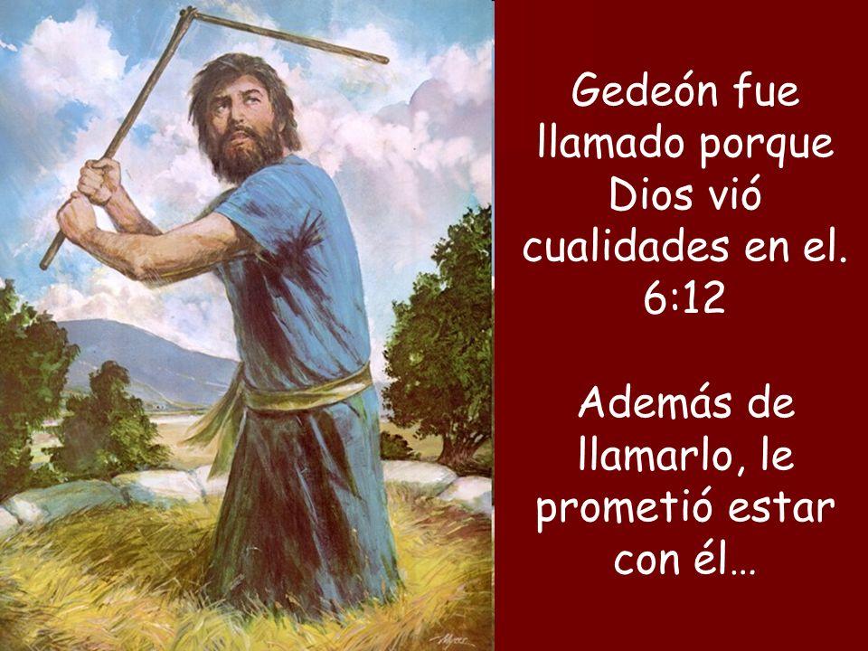 Gedeón fue llamado porque Dios vió cualidades en el. 6:12 Además de llamarlo, le prometió estar con él…