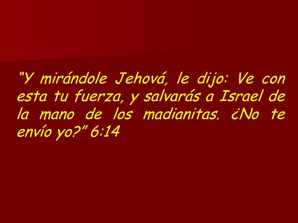 Y mirándole Jehová, le dijo: Ve con esta tu fuerza, y salvarás a Israel de la mano de los madianitas. ¿No te envío yo? 6:14