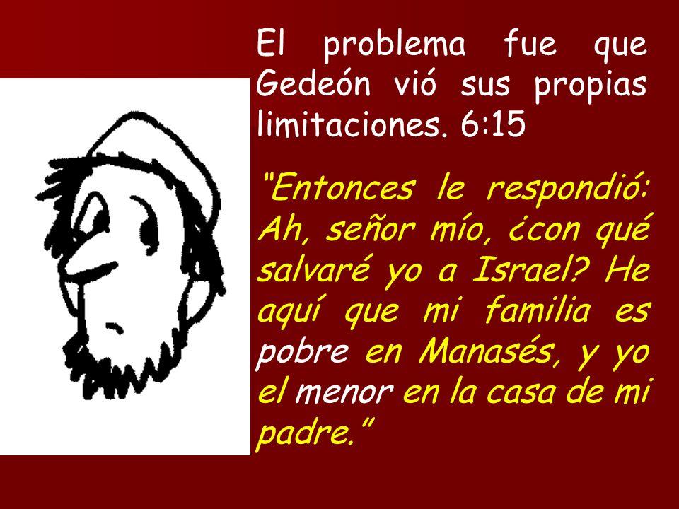 El problema fue que Gedeón vió sus propias limitaciones. 6:15 Entonces le respondió: Ah, señor mío, ¿con qué salvaré yo a Israel? He aquí que mi famil