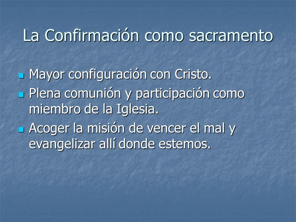 La Confirmación como sacramento Mayor configuración con Cristo. Mayor configuración con Cristo. Plena comunión y participación como miembro de la Igle