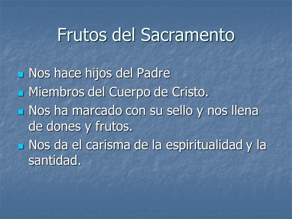 Frutos del Sacramento Nos hace hijos del Padre Nos hace hijos del Padre Miembros del Cuerpo de Cristo. Miembros del Cuerpo de Cristo. Nos ha marcado c