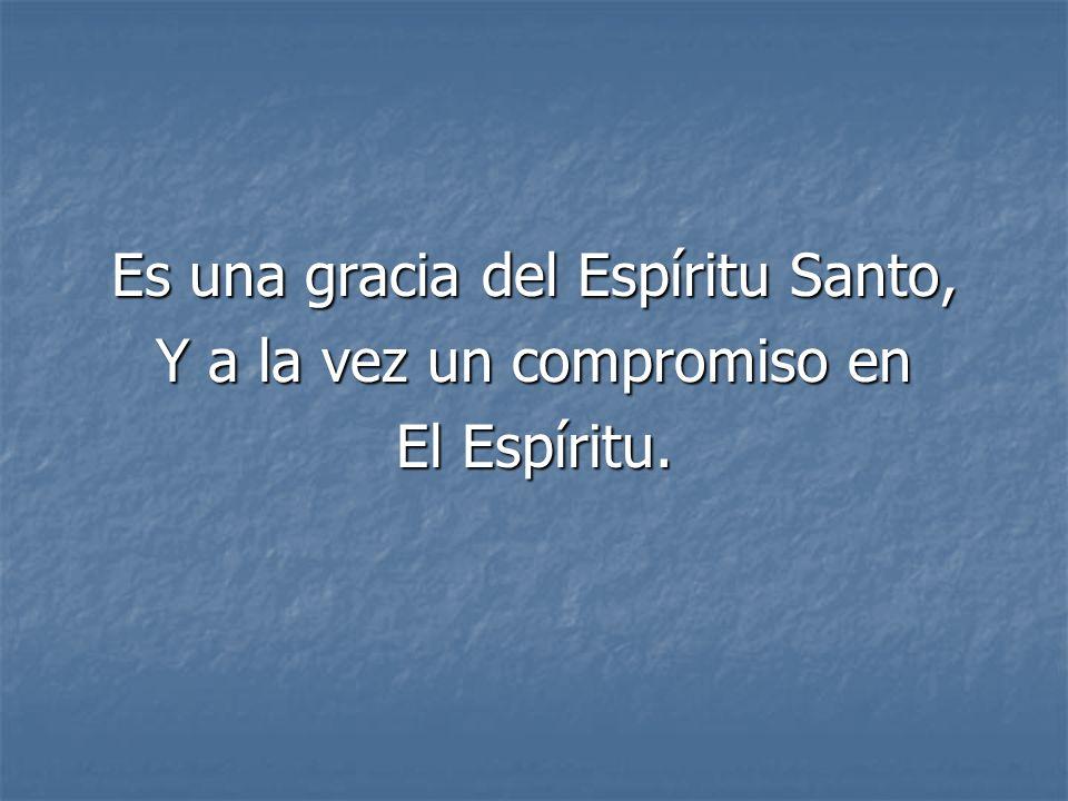Es una gracia del Espíritu Santo, Y a la vez un compromiso en El Espíritu.
