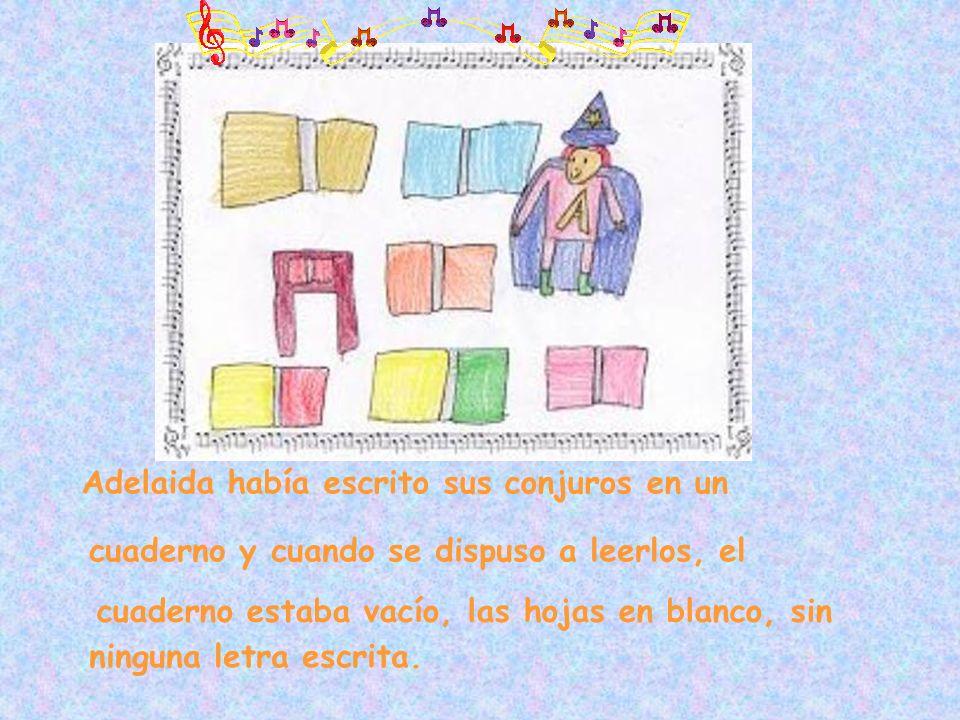 ninguna letra escrita. Adelaida había escrito sus conjuros en un cuaderno y cuando se dispuso a leerlos, el cuaderno estaba vacío, las hojas en blanco