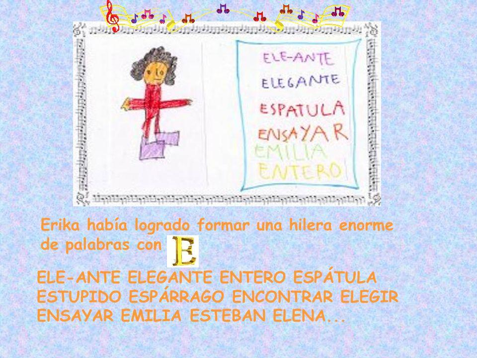 Erika había logrado formar una hilera enorme de palabras con ELE-ANTE ELEGANTE ENTERO ESPÁTULA ESTUPIDO ESPÁRRAGO ENCONTRAR ELEGIR ENSAYAR EMILIA ESTE