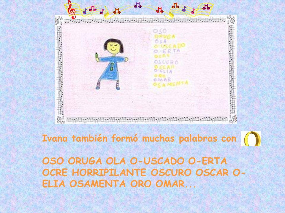 Ivana también formó muchas palabras con OSO ORUGA OLA O-USCADO O-ERTA OCRE HORRIPILANTE OSCURO OSCAR O- ELIA OSAMENTA ORO OMAR...
