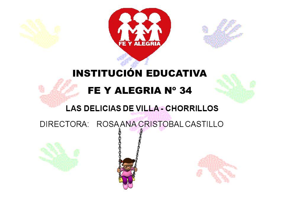 INSTITUCIÓN EDUCATIVA FE Y ALEGRIA Nº 34 LAS DELICIAS DE VILLA - CHORRILLOS DIRECTORA:ROSA ANA CRISTOBAL CASTILLO