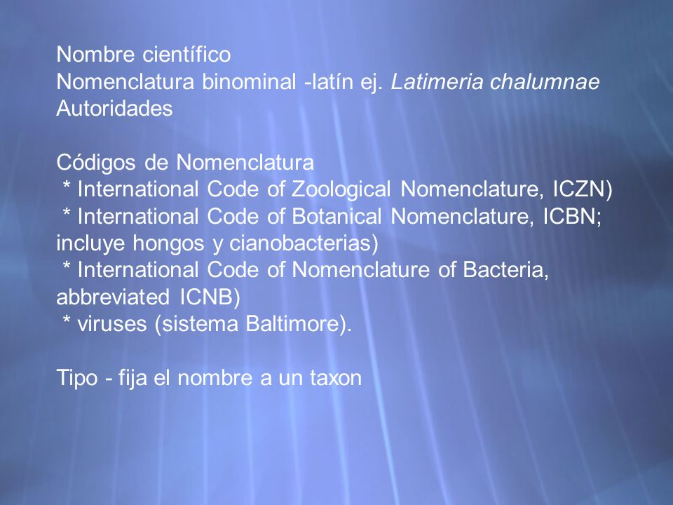 Nombre científico Nomenclatura binominal -latín ej. Latimeria chalumnae Autoridades Códigos de Nomenclatura * International Code of Zoological Nomencl