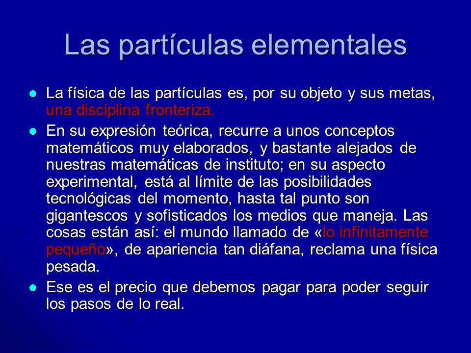 Las partículas elementales La física de las partículas es, por su objeto y sus metas, una disciplina fronteriza. La física de las partículas es, por s
