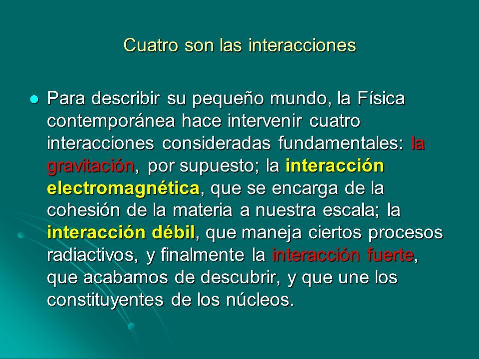 Cuatro son las interacciones Para describir su pequeño mundo, la Física contemporánea hace intervenir cuatro interacciones consideradas fundamentales: