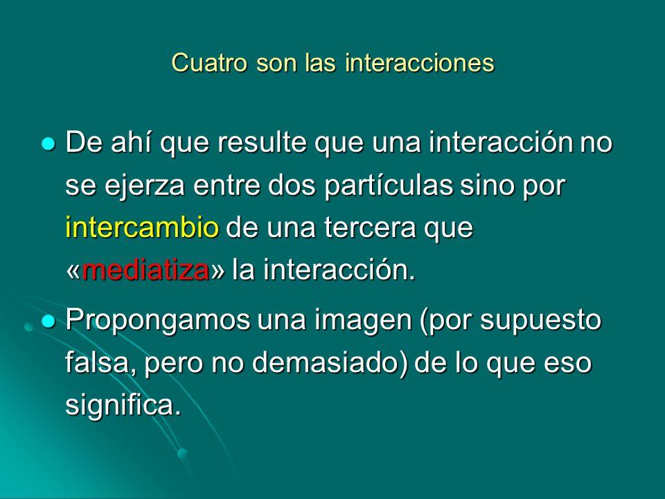 Cuatro son las interacciones De ahí que resulte que una interacción no se ejerza entre dos partículas sino por intercambio de una tercera que «mediati