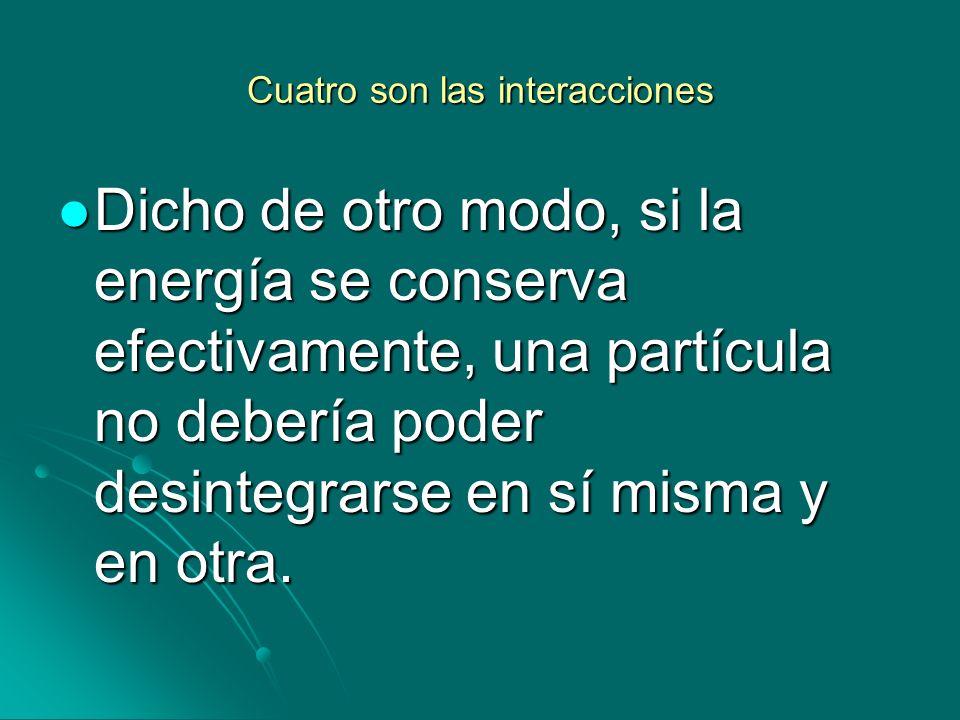 Cuatro son las interacciones Dicho de otro modo, si la energía se conserva efectivamente, una partícula no debería poder desintegrarse en sí misma y e