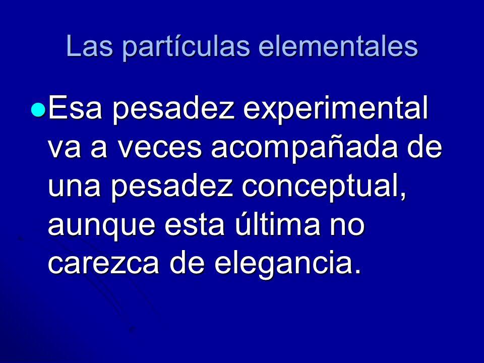 Las partículas elementales Esa pesadez experimental va a veces acompañada de una pesadez conceptual, aunque esta última no carezca de elegancia. Esa p
