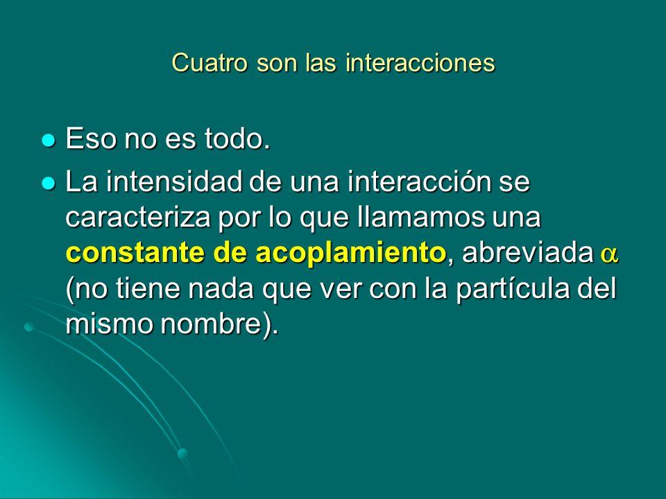 Cuatro son las interacciones Eso no es todo. Eso no es todo. La intensidad de una interacción se caracteriza por lo que llamamos una constante de acop