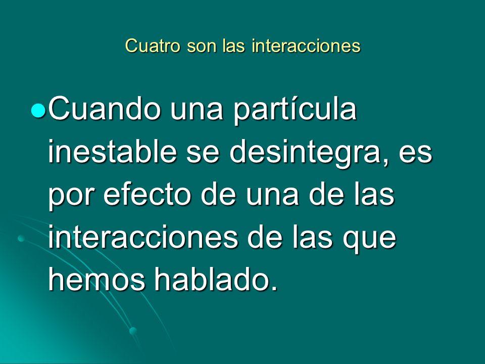 Cuatro son las interacciones Cuando una partícula inestable se desintegra, es por efecto de una de las interacciones de las que hemos hablado. Cuando